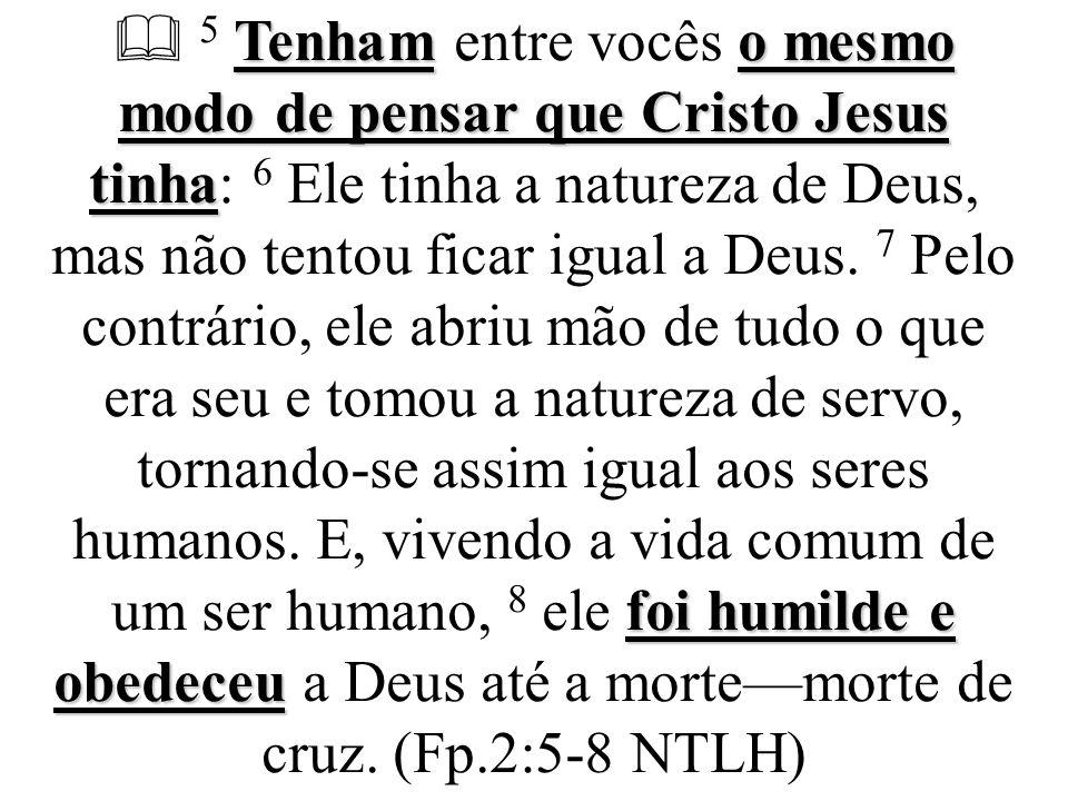 Tenhamo mesmo modo de pensar que Cristo Jesus tinha foi humilde e obedeceu  5 Tenham entre vocês o mesmo modo de pensar que Cristo Jesus tinha: 6 Ele tinha a natureza de Deus, mas não tentou ficar igual a Deus.