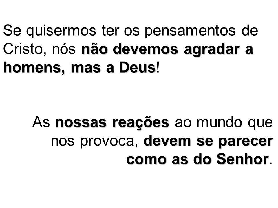 não devemos agradar a homens, mas a Deus Se quisermos ter os pensamentos de Cristo, nós não devemos agradar a homens, mas a Deus.