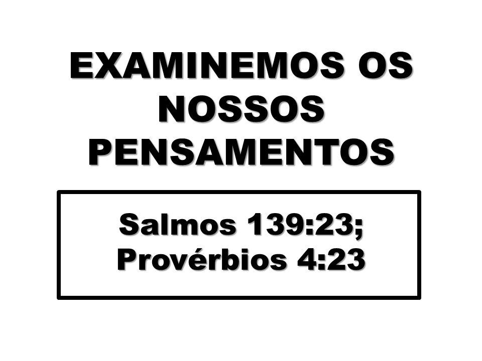 EXAMINEMOS OS NOSSOS PENSAMENTOS Salmos 139:23; Provérbios 4:23