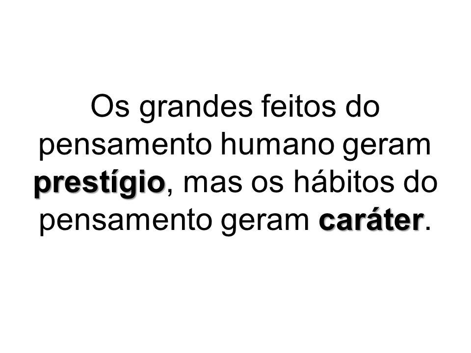 prestígio caráter Os grandes feitos do pensamento humano geram prestígio, mas os hábitos do pensamento geram caráter.