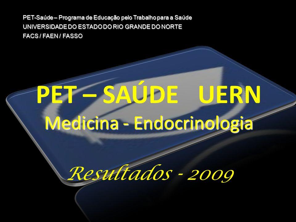 PET – SAÚDE UERN Medicina - Endocrinologia Resultados - 2009 PET-Saúde – Programa de Educação pelo Trabalho para a Saúde UNIVERSIDADE DO ESTADO DO RIO GRANDE DO NORTE FACS / FAEN / FASSO