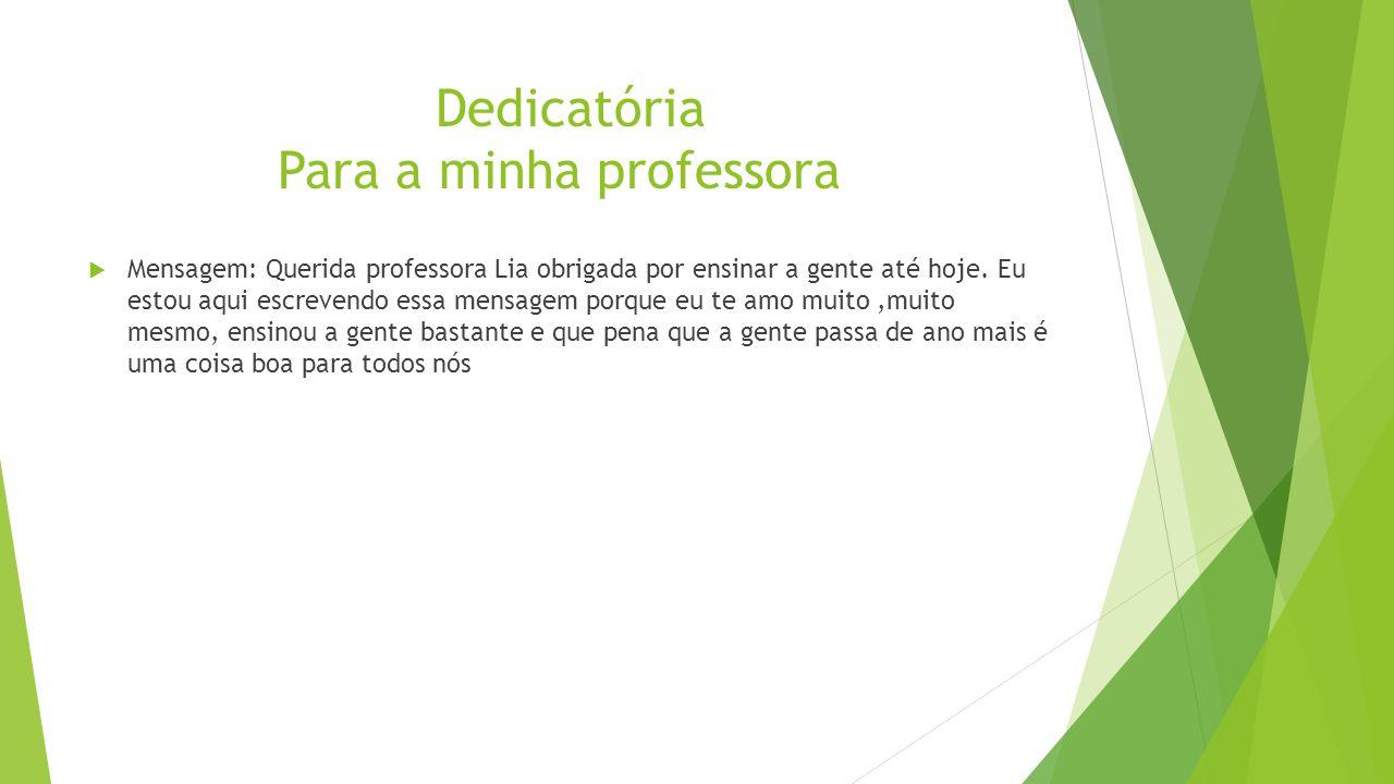 Dedicatória Para a minha professora  Mensagem: Querida professora Lia obrigada por ensinar a gente até hoje.