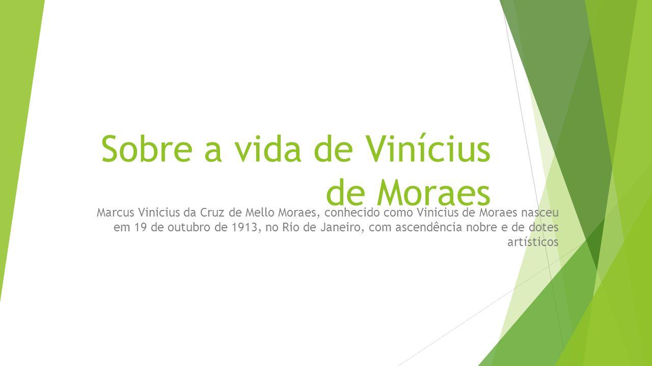 Sobre a vida de Vinícius de Moraes Marcus Vinicius da Cruz de Mello Moraes, conhecido como Vinicius de Moraes nasceu em 19 de outubro de 1913, no Rio de Janeiro, com ascendência nobre e de dotes artísticos
