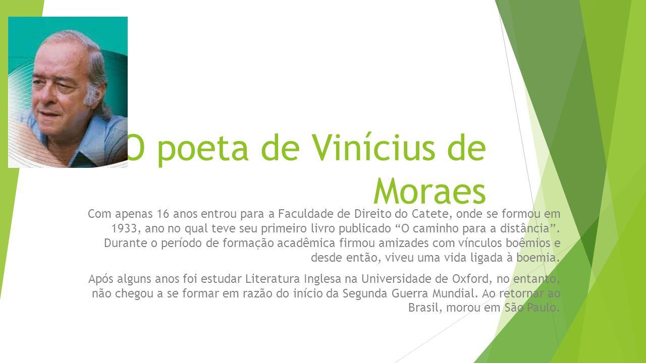 O poeta de Vinícius de Moraes Com apenas 16 anos entrou para a Faculdade de Direito do Catete, onde se formou em 1933, ano no qual teve seu primeiro livro publicado O caminho para a distância .