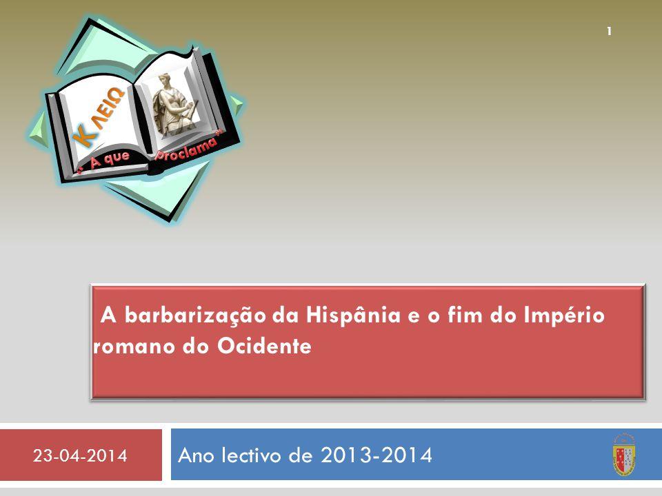 Ano lectivo de 2013-2014 23-04-2014 1 A barbarização da Hispânia e o fim do Império romano do Ocidente