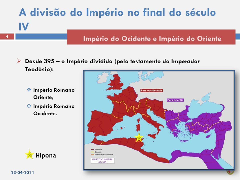 A divisão do Império no final do século IV  Desde 395 – o Império dividido (pelo testamento do Imperador Teodósio):  Império Romano do Oriente;  Império Romano do Ocidente.