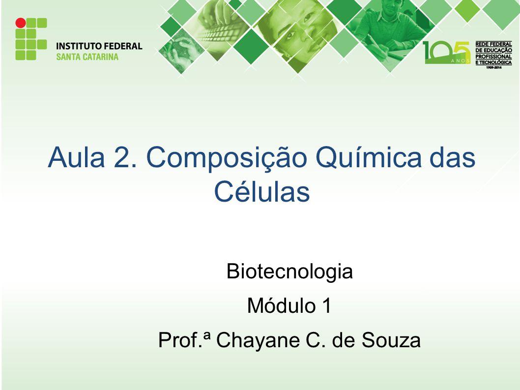 Aula 2. Composição Química das Células Biotecnologia Módulo 1 Prof.ª Chayane C. de Souza