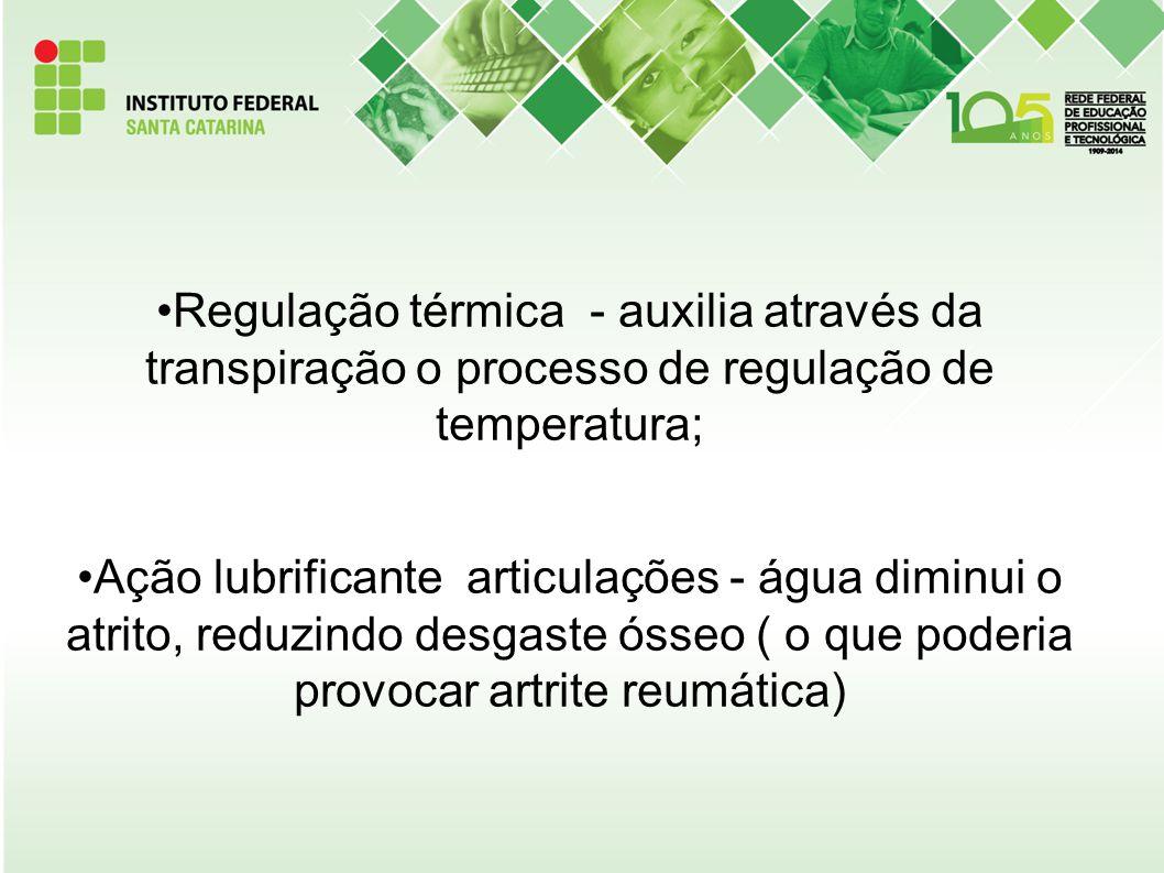 Regulação térmica - auxilia através da transpiração o processo de regulação de temperatura; Ação lubrificante articulações - água diminui o atrito, re