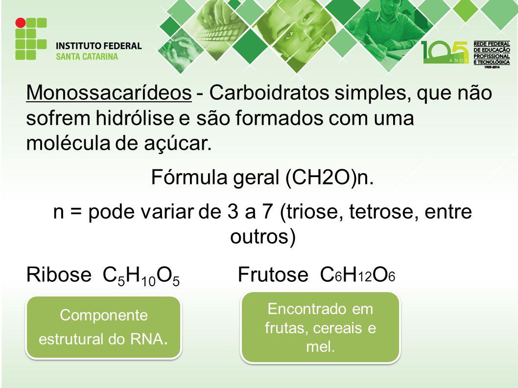 Monossacarídeos - Carboidratos simples, que não sofrem hidrólise e são formados com uma molécula de açúcar. Fórmula geral (CH2O)n. n = pode variar de
