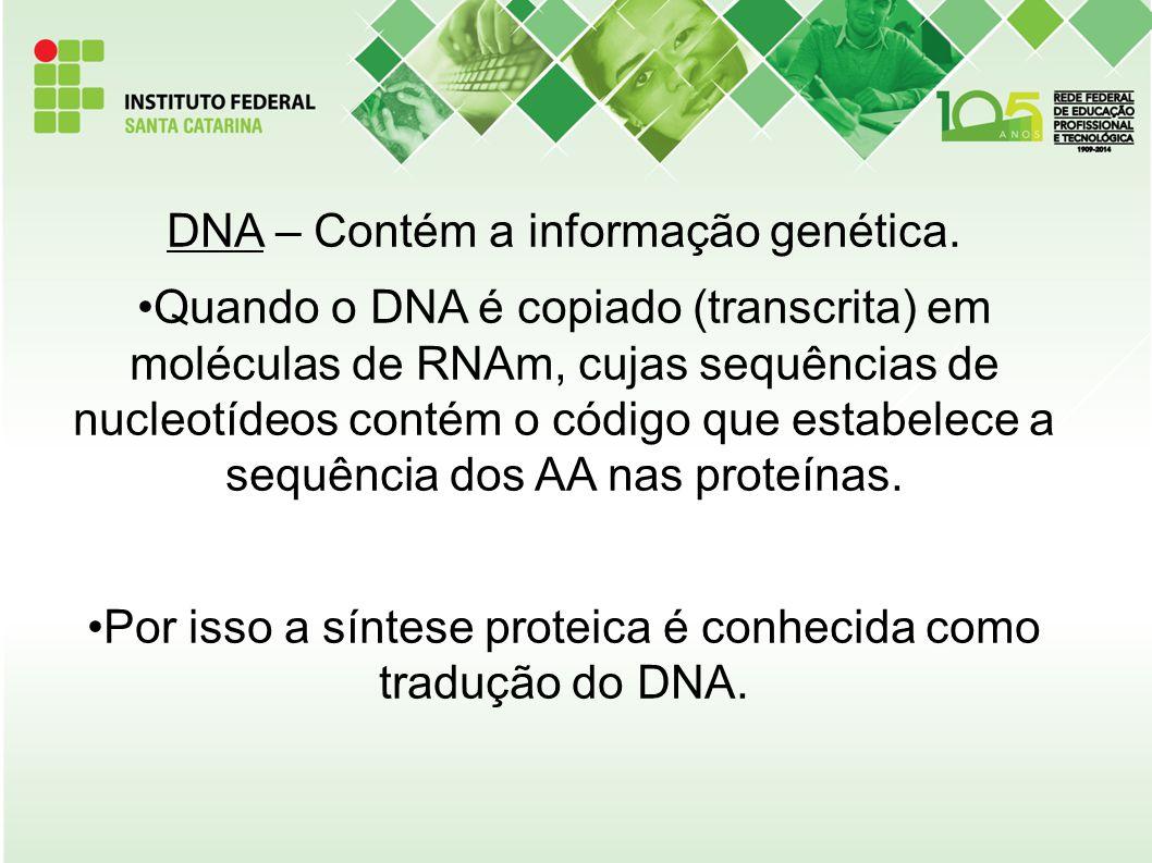 DNA – Contém a informação genética. Quando o DNA é copiado (transcrita) em moléculas de RNAm, cujas sequências de nucleotídeos contém o código que est