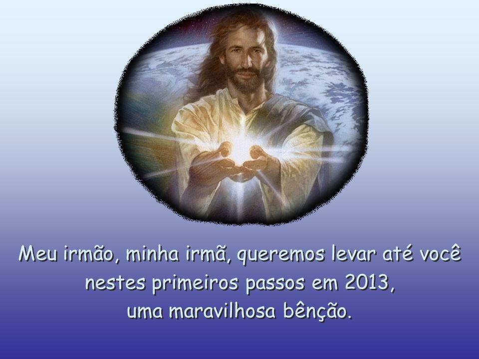 Meu irmão, minha irmã, queremos levar até você nestes primeiros passos em 2013, uma maravilhosa bênção.