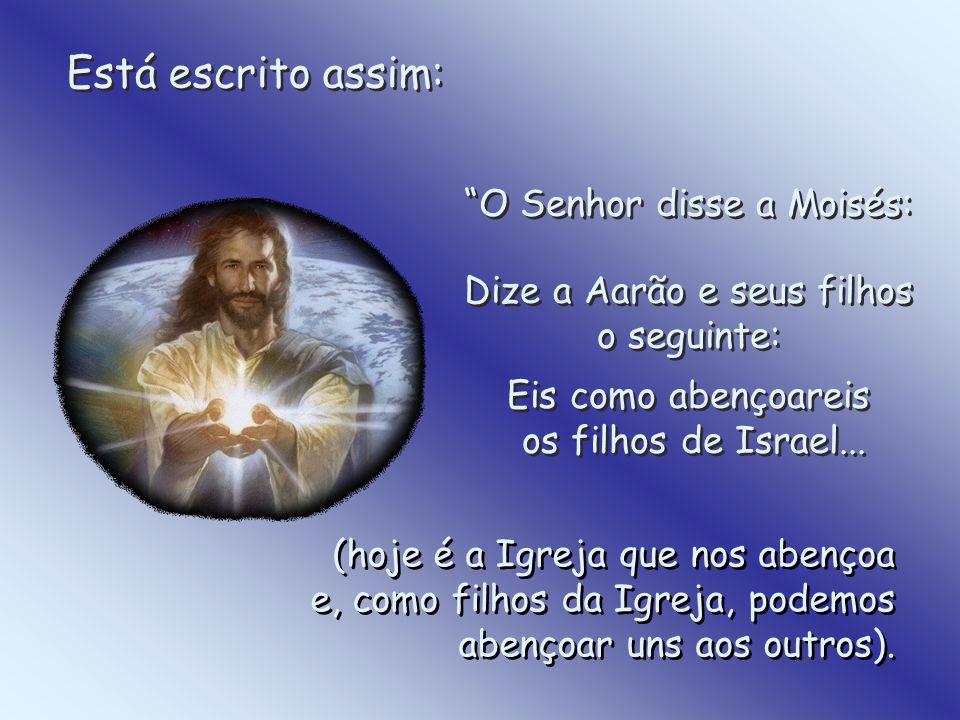 Está escrito assim: O Senhor disse a Moisés: Dize a Aarão e seus filhos o seguinte: Eis como abençoareis os filhos de Israel...