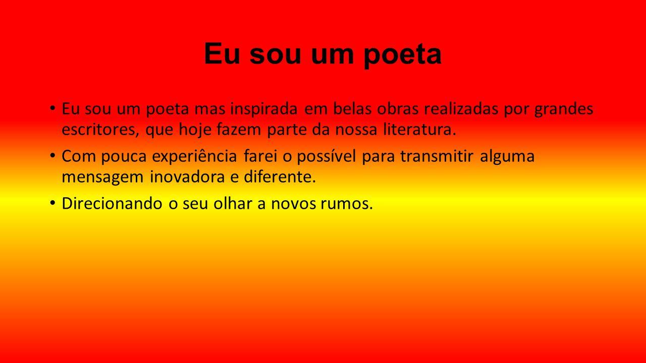 Eu sou um poeta Eu sou um poeta mas inspirada em belas obras realizadas por grandes escritores, que hoje fazem parte da nossa literatura. Com pouca ex