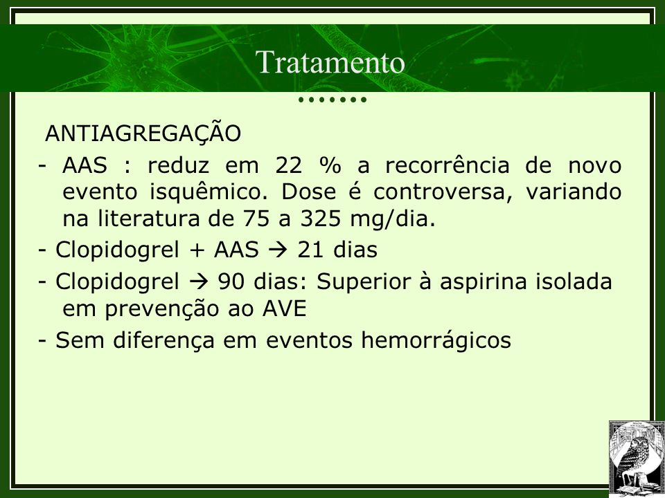 Tratamento ANTIAGREGAÇÃO - AAS : reduz em 22 % a recorrência de novo evento isquêmico. Dose é controversa, variando na literatura de 75 a 325 mg/dia.