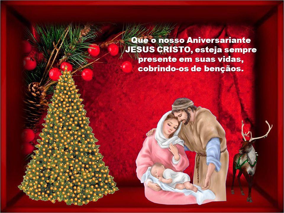 Que o nosso Aniversariante JESUS CRISTO, esteja sempre presente em suas vidas, cobrindo-os de bençãos.