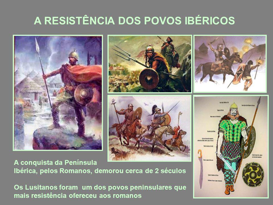 A RESISTÊNCIA DOS POVOS IBÉRICOS A conquista da Península Ibérica, pelos Romanos, demorou cerca de 2 séculos Os Lusitanos foram um dos povos peninsulares que mais resistência ofereceu aos romanos