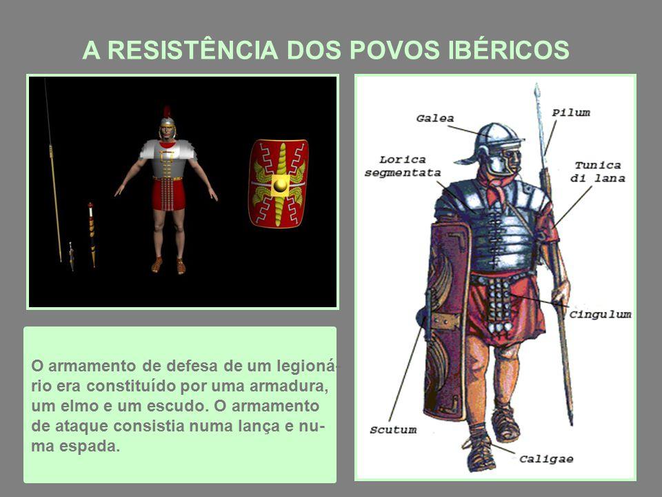 A RESISTÊNCIA DOS POVOS IBÉRICOS O armamento de defesa de um legioná- rio era constituído por uma armadura, um elmo e um escudo.