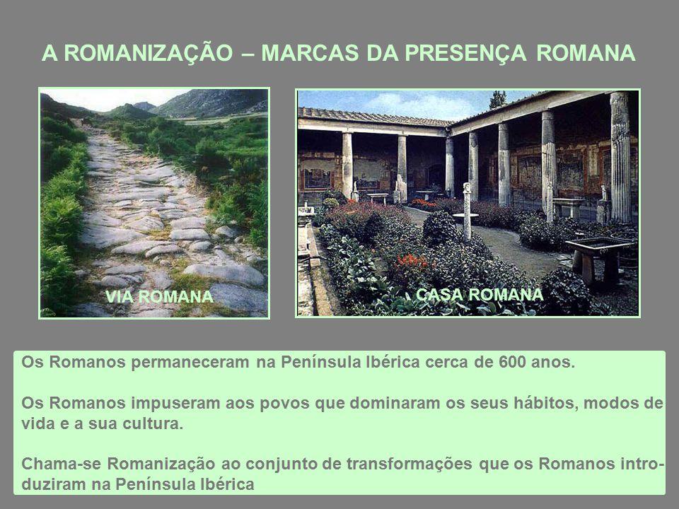 A ROMANIZAÇÃO – MARCAS DA PRESENÇA ROMANA Os Romanos permaneceram na Península Ibérica cerca de 600 anos.