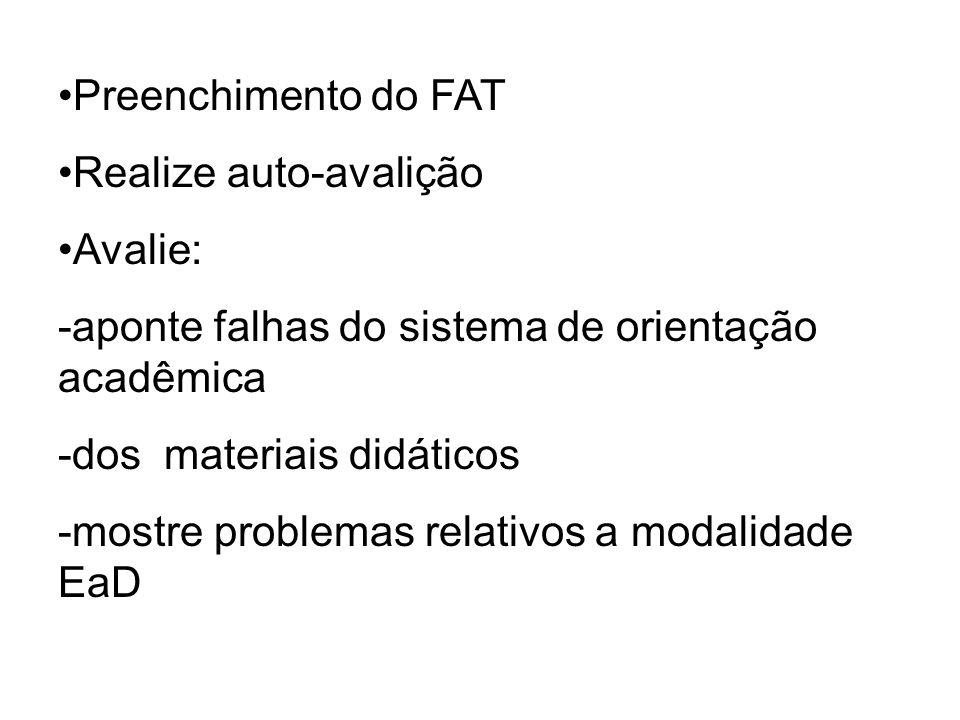 Preenchimento do FAT Realize auto-avalição Avalie: -aponte falhas do sistema de orientação acadêmica -dos materiais didáticos -mostre problemas relativos a modalidade EaD