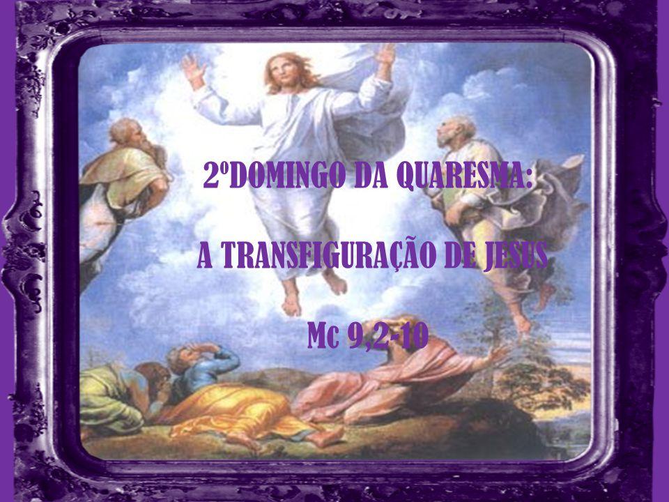 2ºDOMINGO DA QUARESMA: A TRANSFIGURAÇÃO DE JESUS Mc 9,2-10