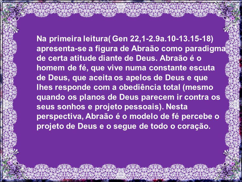 Na primeira leitura( Gen 22,1-2.9a.10-13.15-18) apresenta-se a figura de Abraão como paradigma de certa atitude diante de Deus.