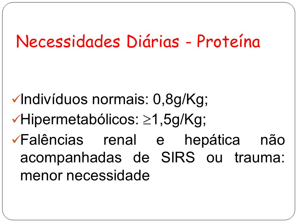 Necessidades Diárias - Proteína Indivíduos normais: 0,8g/Kg; Hipermetabólicos:  1,5g/Kg; Falências renal e hepática não acompanhadas de SIRS ou trauma: menor necessidade