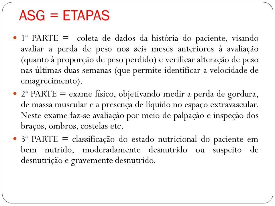 ASG = ETAPAS 1ª PARTE = coleta de dados da história do paciente, visando avaliar a perda de peso nos seis meses anteriores à avaliação (quanto à proporção de peso perdido) e verificar alteração de peso nas últimas duas semanas (que permite identificar a velocidade de emagrecimento).