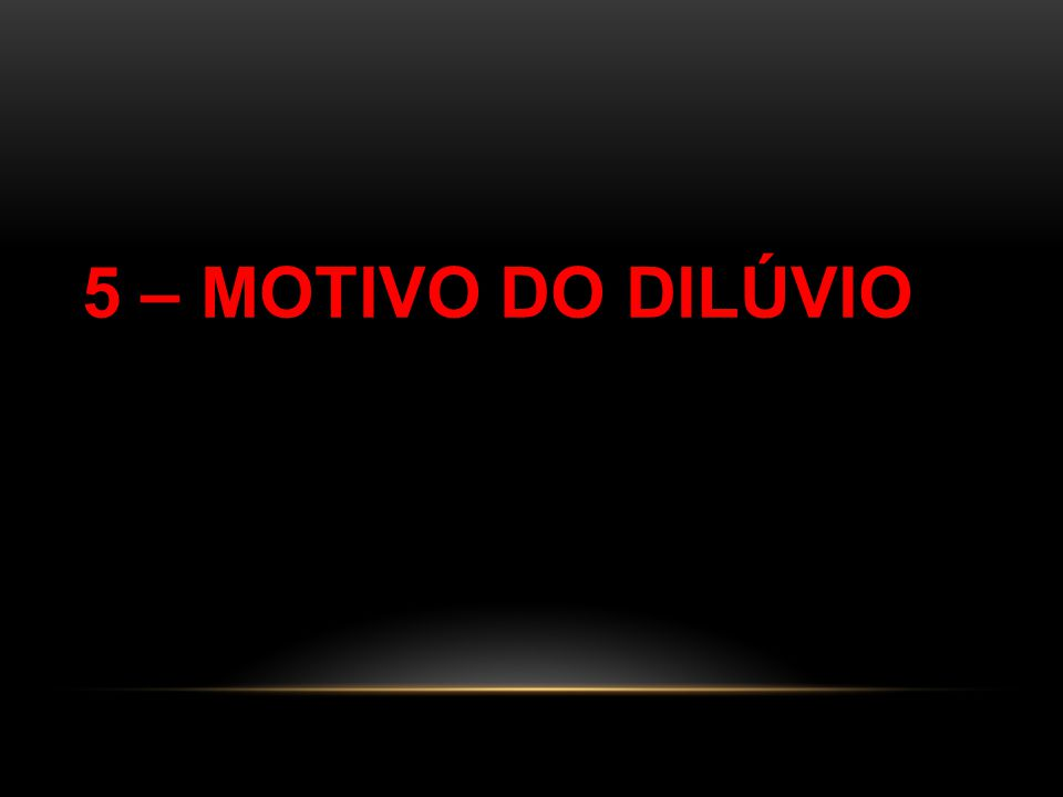 5 – MOTIVO DO DILÚVIO