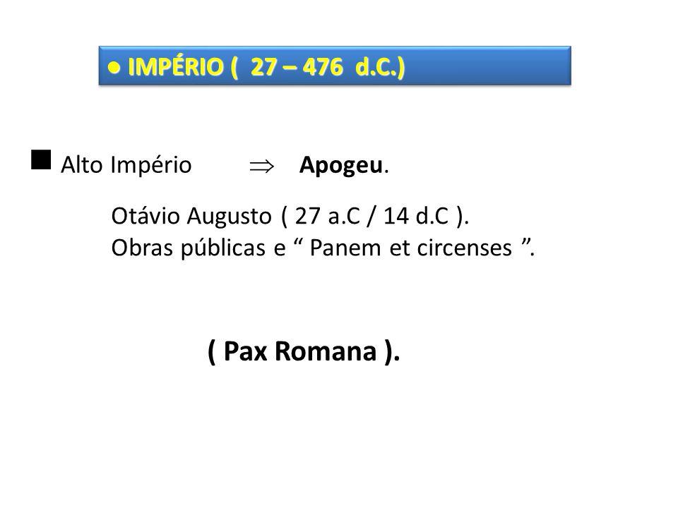 ● IMPÉRIO ( 27 – 476 d.C.)  Alto Império  Apogeu.