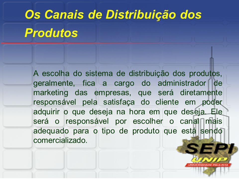 Os Canais de Distribuição dos Produtos A escolha do sistema de distribuição dos produtos, geralmente, fica a cargo do administrador de marketing das e