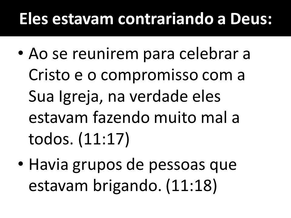 Eles estavam contrariando a Deus: Ao se reunirem para celebrar a Cristo e o compromisso com a Sua Igreja, na verdade eles estavam fazendo muito mal a todos.