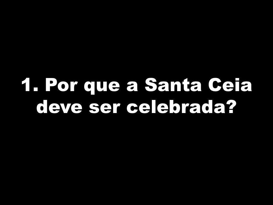 1. Por que a Santa Ceia deve ser celebrada?