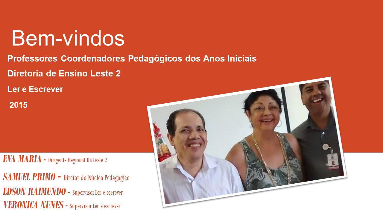 Bem-vindos Professores Coordenadores Pedagógicos dos Anos Iniciais Diretoria de Ensino Leste 2 Ler e Escrever 2015 EVA MARIA - Dirigente Regional DE L