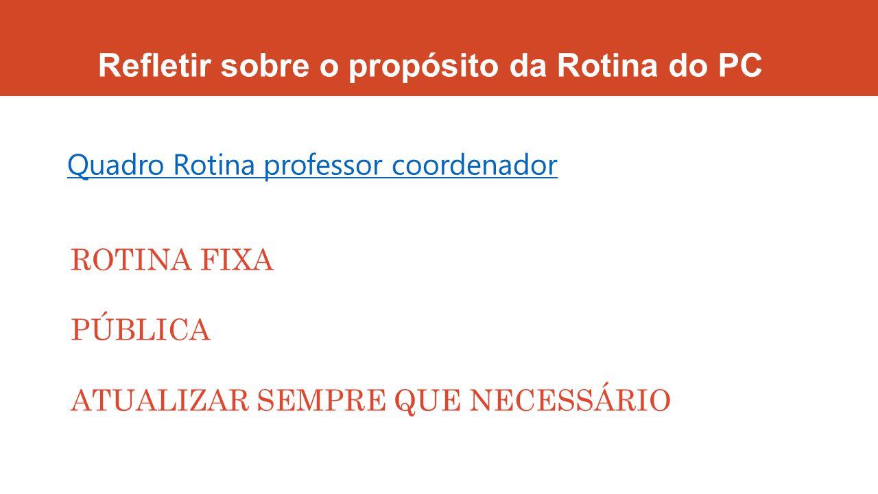 Refletir sobre o propósito da Rotina do PC Quadro Rotina professor coordenador ROTINA FIXA PÚBLICA ATUALIZAR SEMPRE QUE NECESSÁRIO