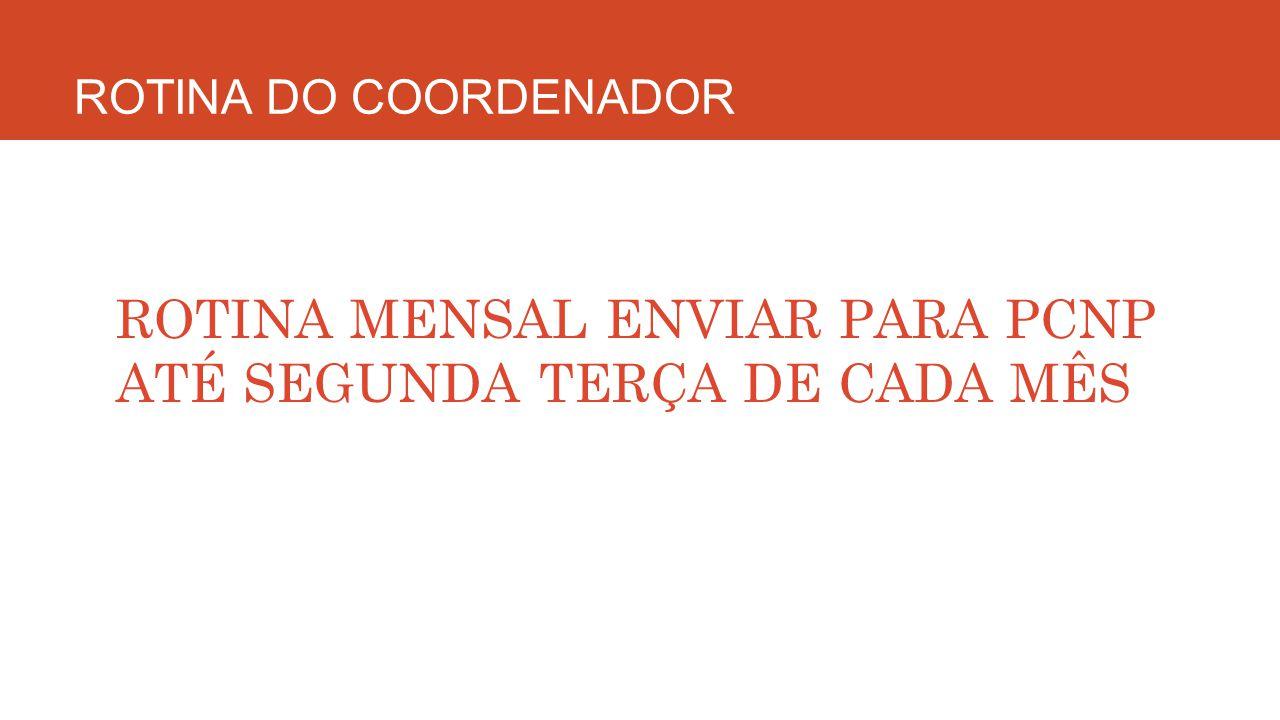 ROTINA DO COORDENADOR ROTINA MENSAL ENVIAR PARA PCNP ATÉ SEGUNDA TERÇA DE CADA MÊS