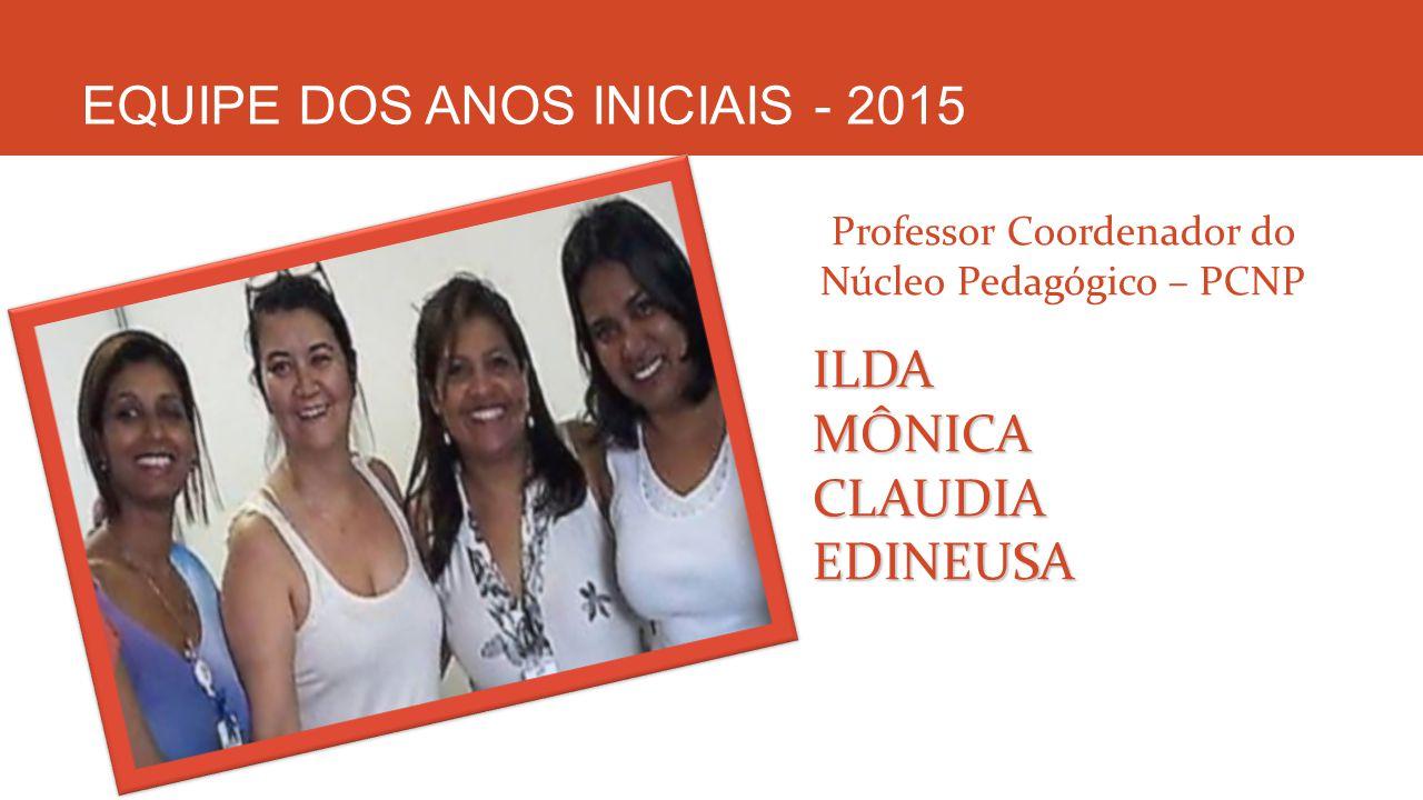 EQUIPE DOS ANOS INICIAIS - 2015 Professor Coordenador do Núcleo Pedagógico – PCNPILDAMÔNICACLAUDIAEDINEUSA