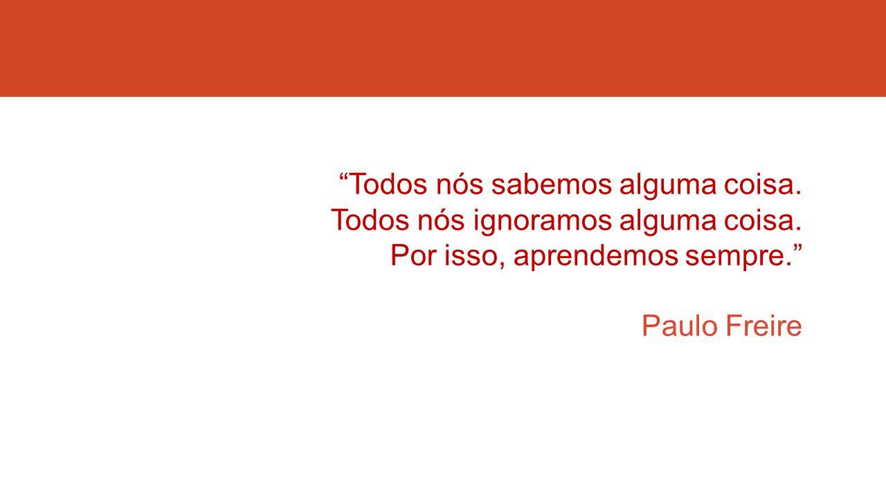 """""""Todos nós sabemos alguma coisa. Todos nós ignoramos alguma coisa. Por isso, aprendemos sempre."""" Paulo Freire"""