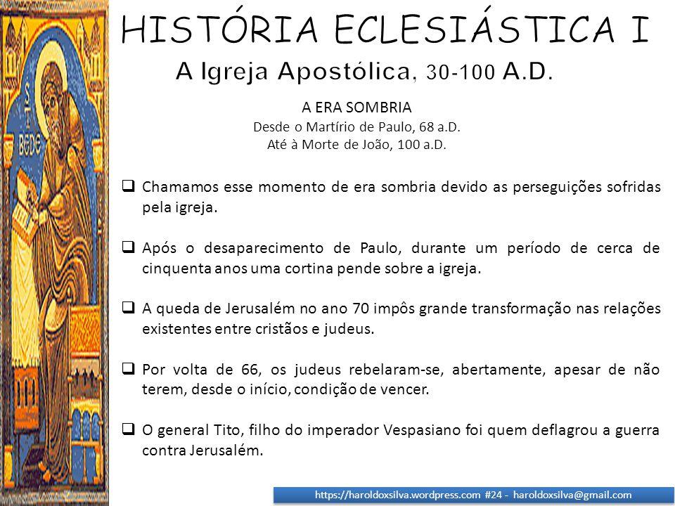 https://haroldoxsilva.wordpress.com #24 - haroldoxsilva@gmail.com A ERA SOMBRIA Desde o Martírio de Paulo, 68 a.D. Até à Morte de João, 100 a.D.  Cha