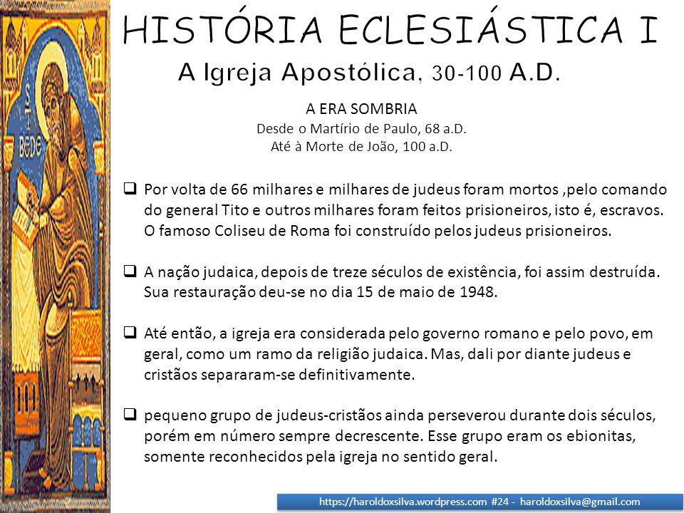 https://haroldoxsilva.wordpress.com #24 - haroldoxsilva@gmail.com A ERA SOMBRIA Desde o Martírio de Paulo, 68 a.D. Até à Morte de João, 100 a.D.  Por