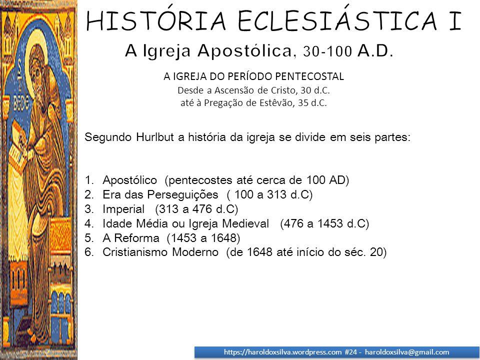 https://haroldoxsilva.wordpress.com #24 - haroldoxsilva@gmail.com Segundo Hurlbut a história da igreja se divide em seis partes: 1.Apostólico (penteco