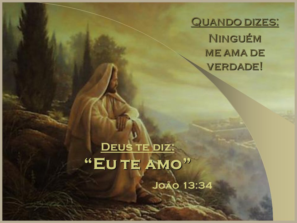 """Quando dizes: Ninguém me ama de verdade! Deus te diz: """"Eu te amo"""" João 13:34"""