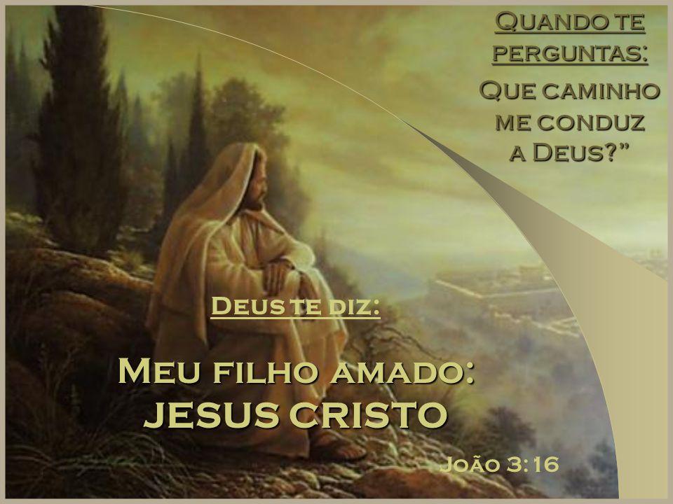 """Quando te perguntas: Que caminho me conduz a Deus?"""" Deus te diz: Meu filho amado: JESUS CRISTO João 3:16"""
