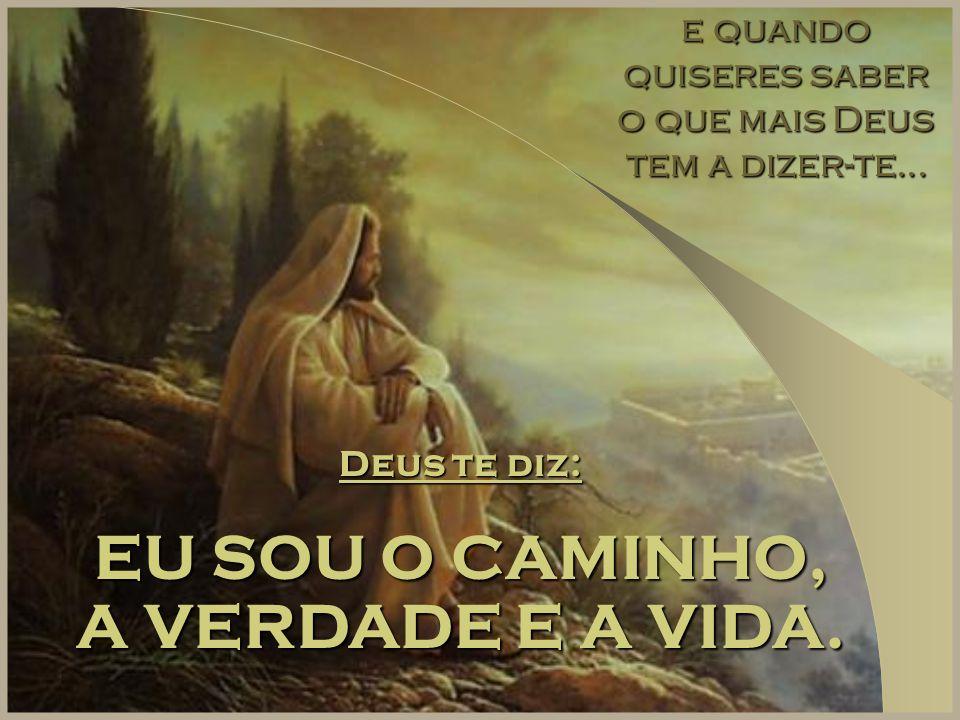 e quando quiseres saber o que mais Deus tem a dizer-te... Deus te diz: EU SOU O CAMINHO, A VERDADE E A VIDA.
