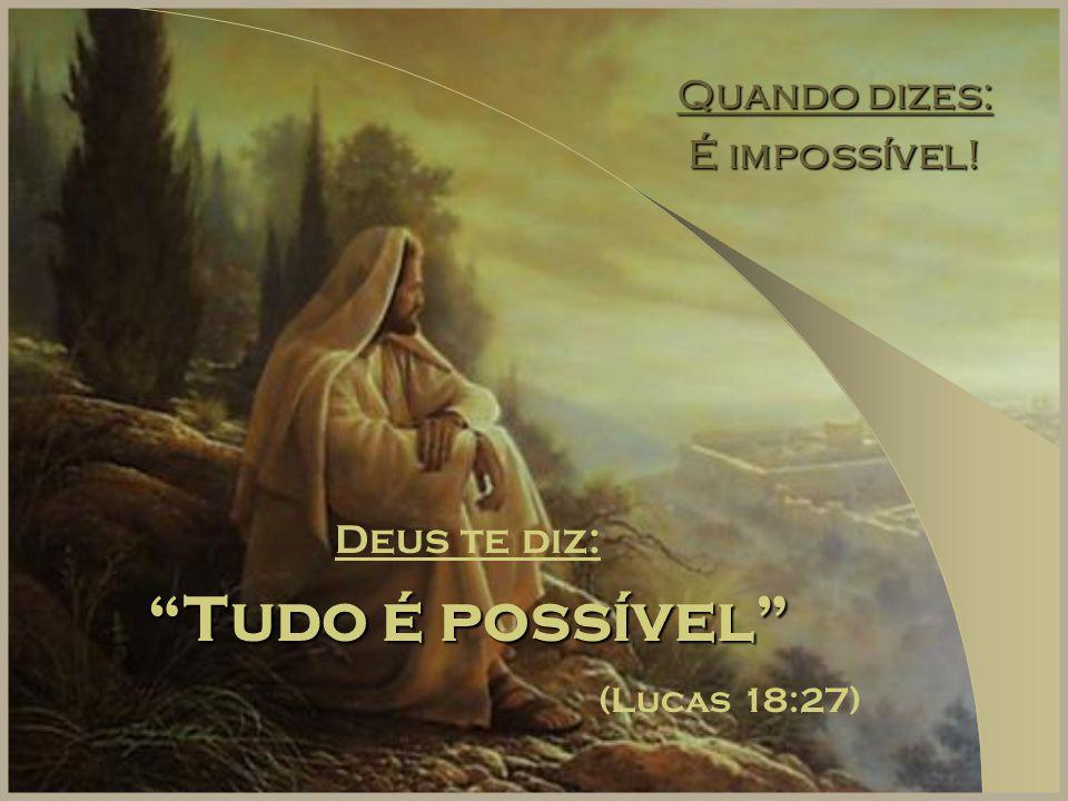 """Quando dizes: É impossível! Deus te diz: """"Tudo é possível"""" (Lucas 18:27)"""