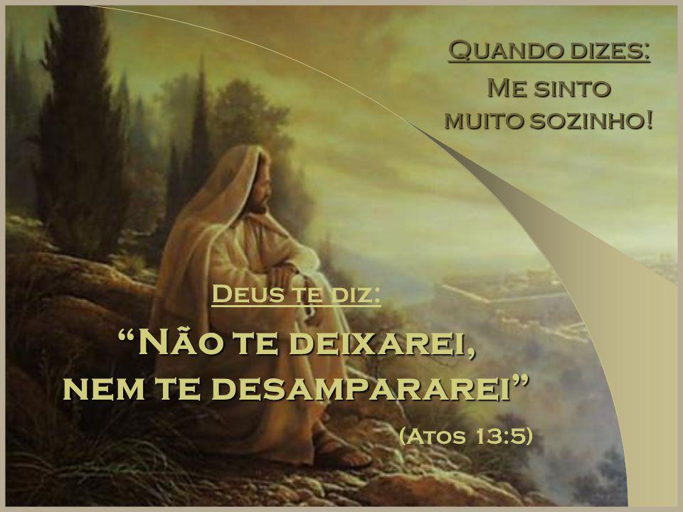 """Quando dizes: Me sinto muito sozinho! Deus te diz: """"Não te deixarei, nem te desampararei"""" (Atos 13:5)"""