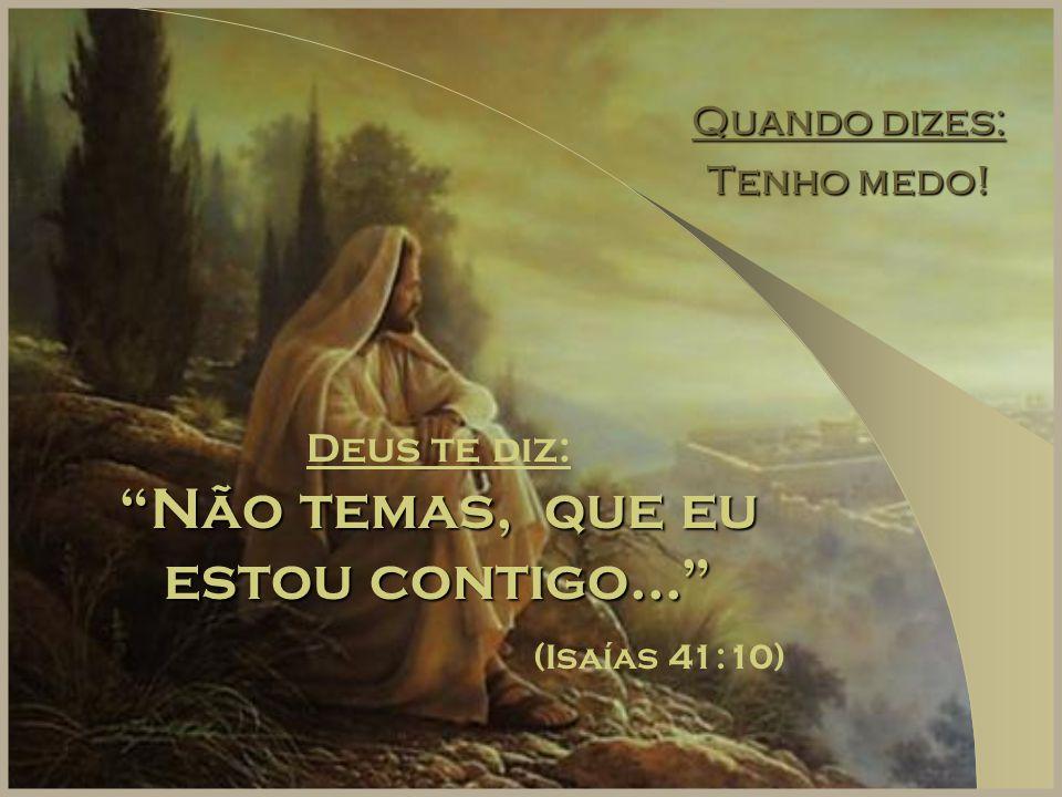 """Quando dizes: Tenho medo! Deus te diz: """"Não temas, que eu estou contigo..."""" (Isaías 41:10)"""