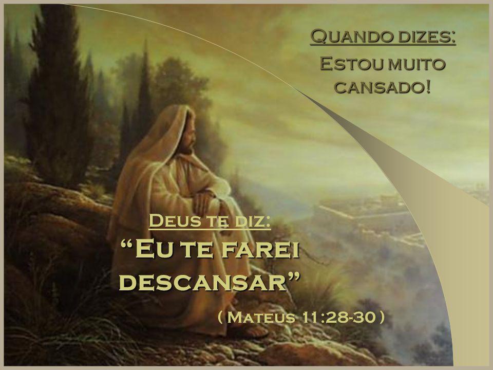 """Quando dizes: Estou muito cansado! Deus te diz: """"Eu te farei descansar"""" ( Mateus 11:28-30 )"""