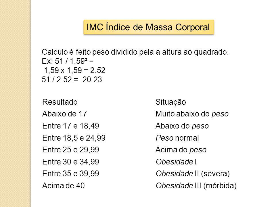 IMC Índice de Massa Corporal Calculo é feito peso dividido pela a altura ao quadrado. Ex: 51 / 1,59² = 1,59 x 1,59 = 2.52 51 / 2.52 = 20.23 ResultadoS