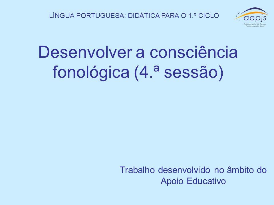Desenvolver a consciência fonológica (4.ª sessão) Trabalho desenvolvido no âmbito do Apoio Educativo LÍNGUA PORTUGUESA: DIDÁTICA PARA O 1.º CICLO