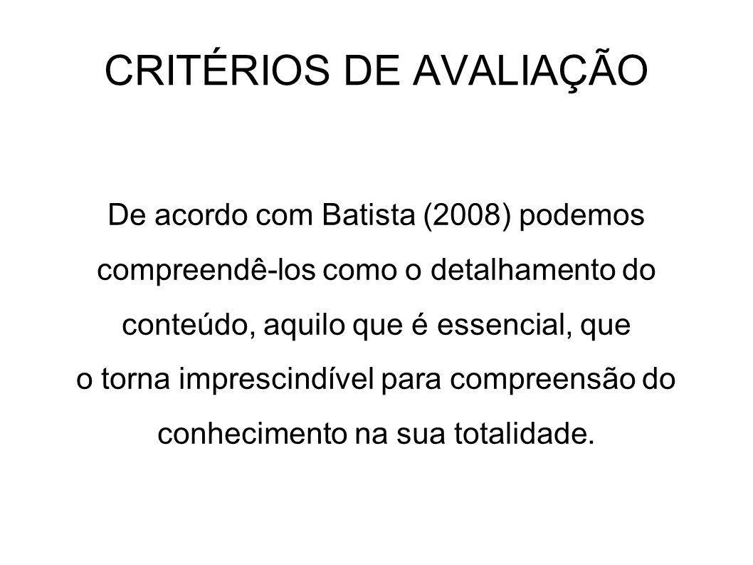 CRITÉRIOS DE AVALIAÇÃO De acordo com Batista (2008) podemos compreendê-los como o detalhamento do conteúdo, aquilo que é essencial, que o torna impres